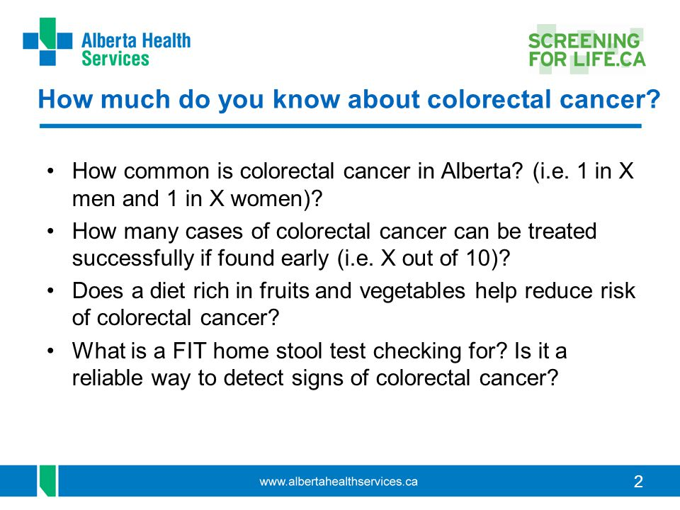 2 How much do you know about colorectal cancer? How common is colorectal cancer in Alberta? (i.e. 1 in X men and 1 in X women)? How many cases of colo