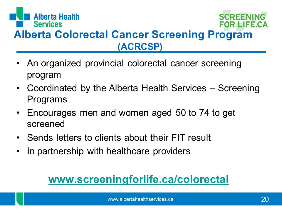 20 Alberta Colorectal Cancer Screening Program (ACRCSP) An organized provincial colorectal cancer screening program Coordinated by the Alberta Health Services – Screening Programs Encourages men and women aged 50 to 74 to get screened Sends letters to clients about their FIT result In partnership with healthcare providers www.screeningforlife.ca/colorectal