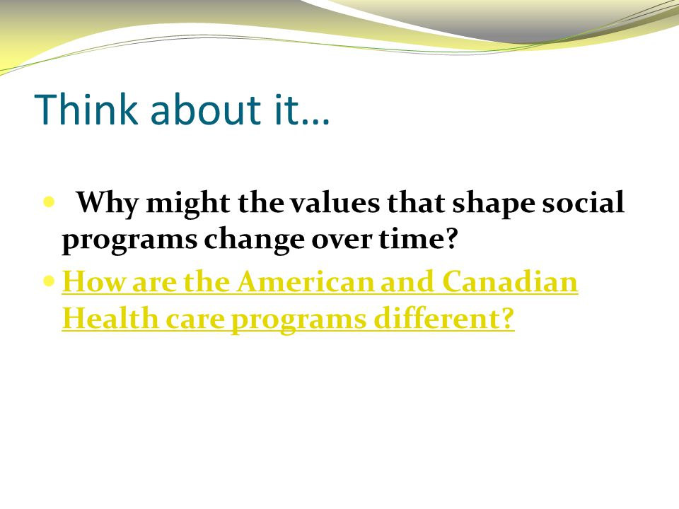 Think about it… Why might the values that shape social programs change over time? How are the American and Canadian Health care programs different? Ho
