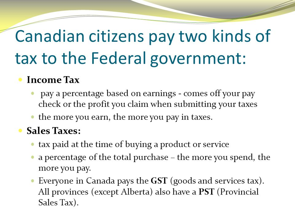Canadian citizens pay two kinds of tax to the Federal government: Income Tax pay a percentage based on earnings - comes off your pay check or the prof