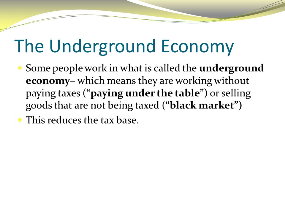 "The Underground Economy Some people work in what is called the underground economy– which means they are working without paying taxes (""paying under t"