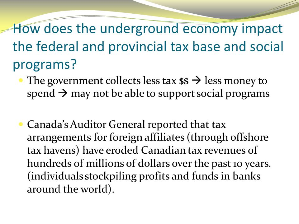How does the underground economy impact the federal and provincial tax base and social programs? The government collects less tax $$  less money to s