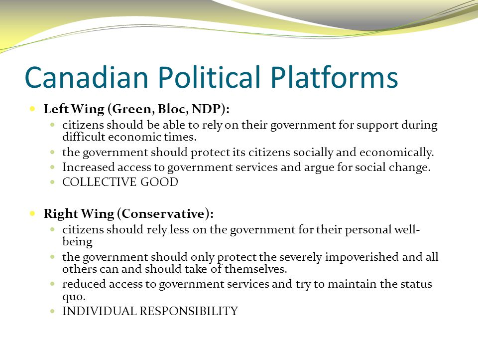 Canadian Political Platforms Left Wing (Green, Bloc, NDP): citizens should be able to rely on their government for support during difficult economic t