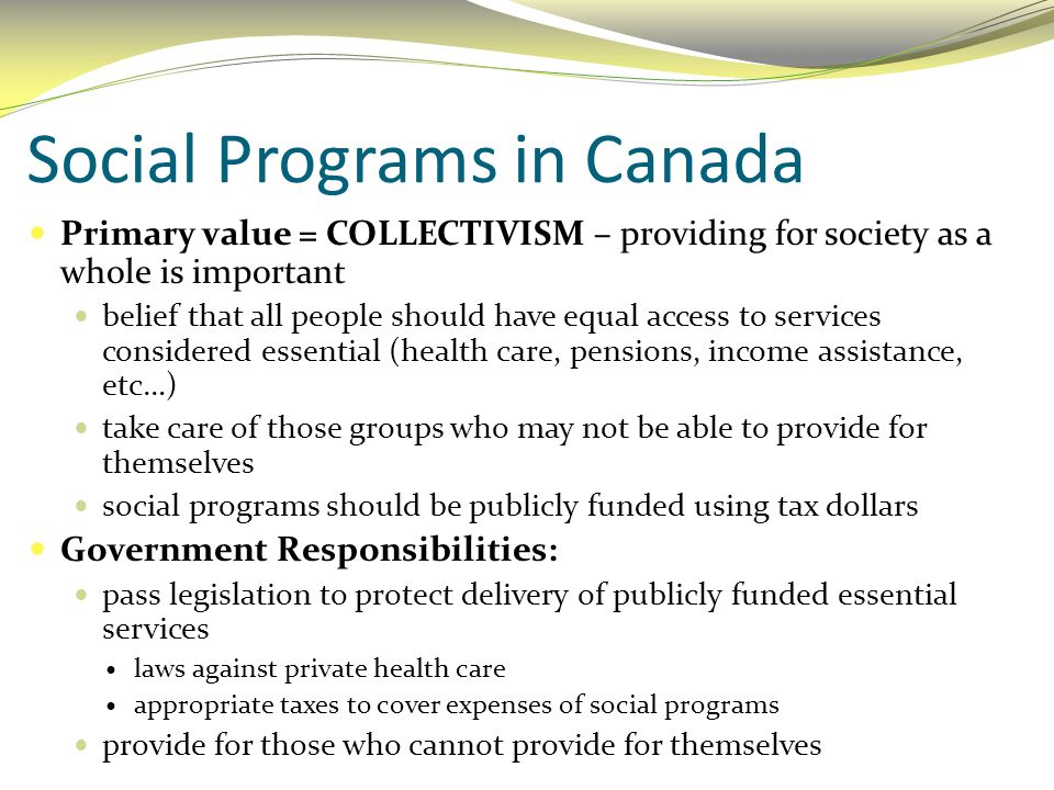 Social Programs in Canada Primary value = COLLECTIVISM – providing for society as a whole is important belief that all people should have equal access