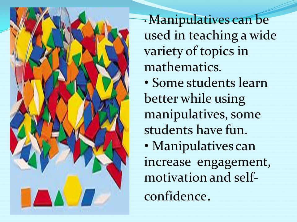 Manipulatives can be used in teaching a wide variety of topics in mathematics.