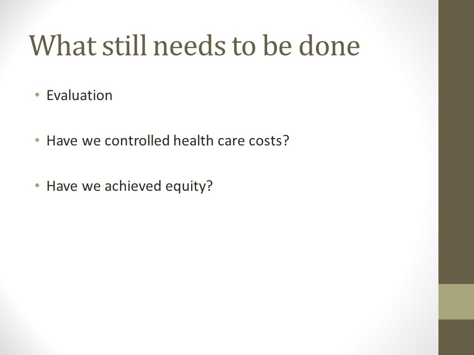What still needs to be done Evaluation Have we controlled health care costs.