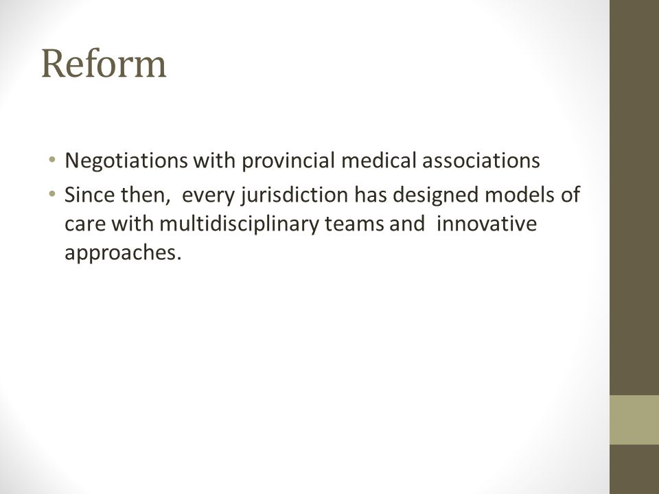 Reform Negotiations with provincial medical associations Since then, every jurisdiction has designed models of care with multidisciplinary teams and innovative approaches.