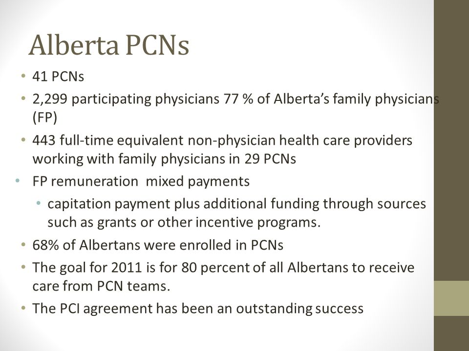 Alberta PCNs 41 PCNs 2,299 participating physicians 77 % of Alberta's family physicians (FP) 443 full-time equivalent non-physician health care providers working with family physicians in 29 PCNs FP remuneration mixed payments capitation payment plus additional funding through sources such as grants or other incentive programs.