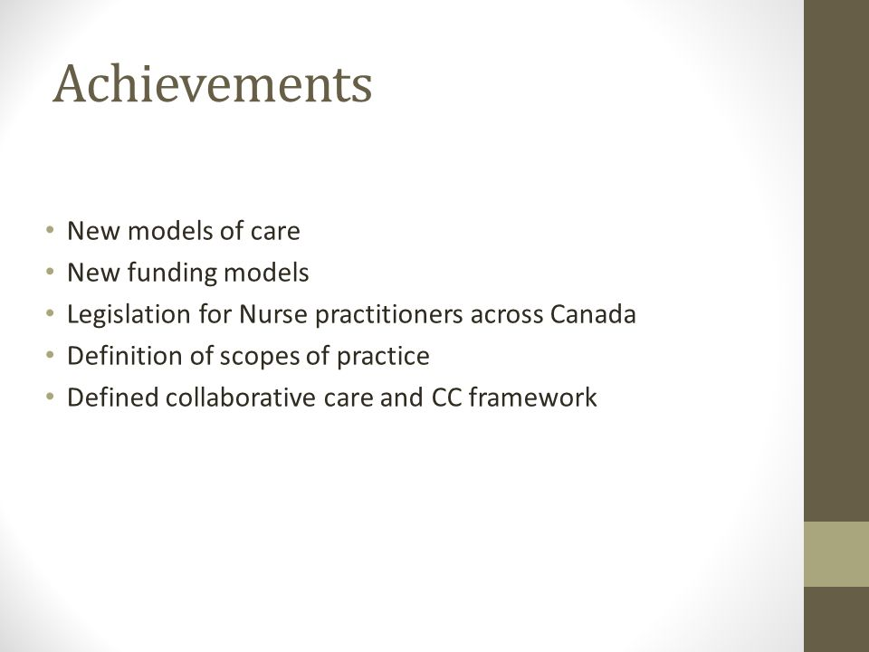 Achievements New models of care New funding models Legislation for Nurse practitioners across Canada Definition of scopes of practice Defined collaborative care and CC framework