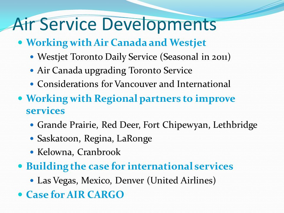 Air Service Developments Working with Air Canada and Westjet Westjet Toronto Daily Service (Seasonal in 2011) Air Canada upgrading Toronto Service Considerations for Vancouver and International Working with Regional partners to improve services Grande Prairie, Red Deer, Fort Chipewyan, Lethbridge Saskatoon, Regina, LaRonge Kelowna, Cranbrook Building the case for international services Las Vegas, Mexico, Denver (United Airlines) Case for AIR CARGO