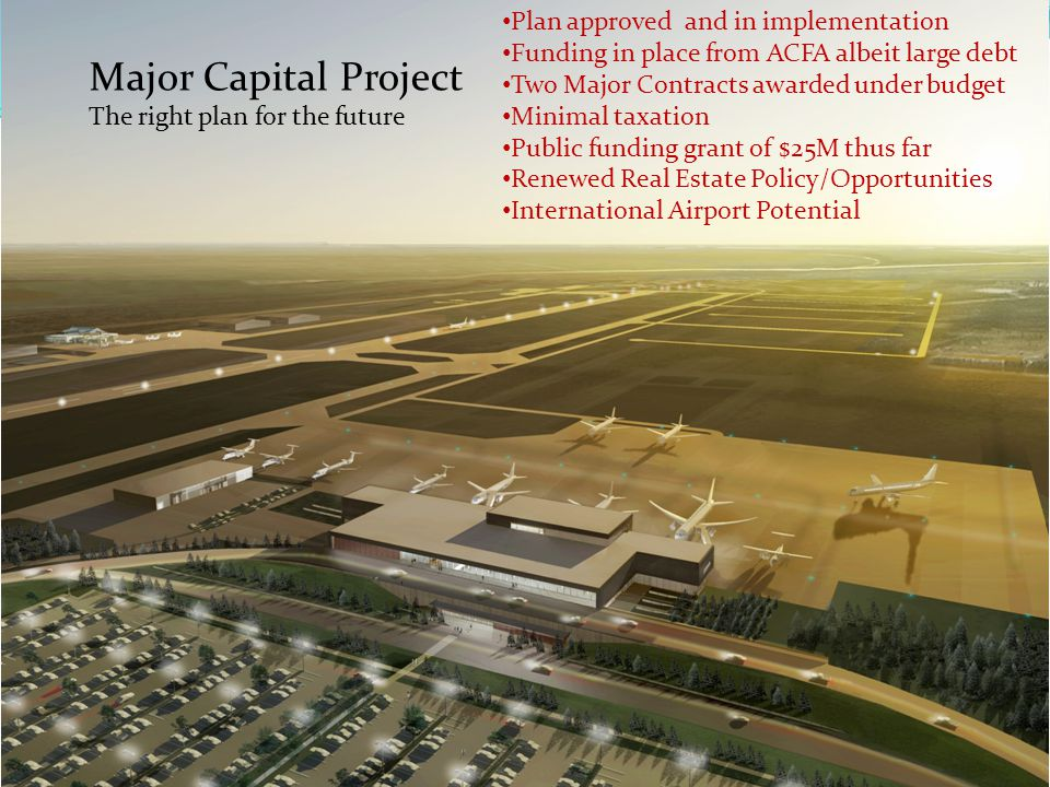 Major Capital Project The right plan for the future Plan approved and in implementation Funding in place from ACFA albeit large debt Two Major Contracts awarded under budget Minimal taxation Public funding grant of $25M thus far Renewed Real Estate Policy/Opportunities International Airport Potential