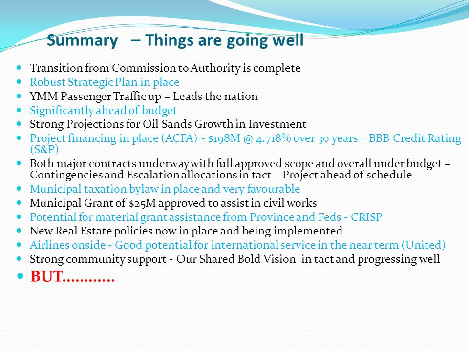 Summary – Things are going well Transition from Commission to Authority is complete Robust Strategic Plan in place YMM Passenger Traffic up – Leads the nation Significantly ahead of budget Strong Projections for Oil Sands Growth in Investment Project financing in place (ACFA) - $198M @ 4.718% over 30 years – BBB Credit Rating (S&P) Both major contracts underway with full approved scope and overall under budget – Contingencies and Escalation allocations in tact – Project ahead of schedule Municipal taxation bylaw in place and very favourable Municipal Grant of $25M approved to assist in civil works Potential for material grant assistance from Province and Feds - CRISP New Real Estate policies now in place and being implemented Airlines onside - Good potential for international service in the near term (United) Strong community support - Our Shared Bold Vision in tact and progressing well BUT............