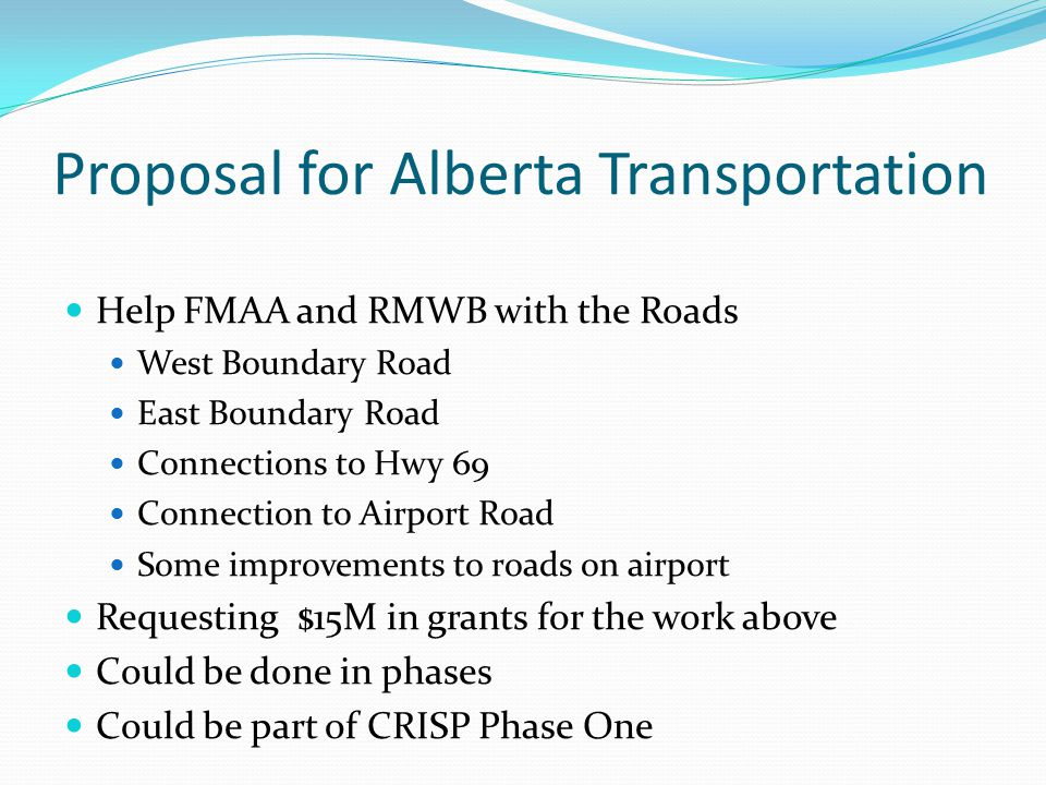 Proposal for Alberta Transportation Help FMAA and RMWB with the Roads West Boundary Road East Boundary Road Connections to Hwy 69 Connection to Airport Road Some improvements to roads on airport Requesting $15M in grants for the work above Could be done in phases Could be part of CRISP Phase One