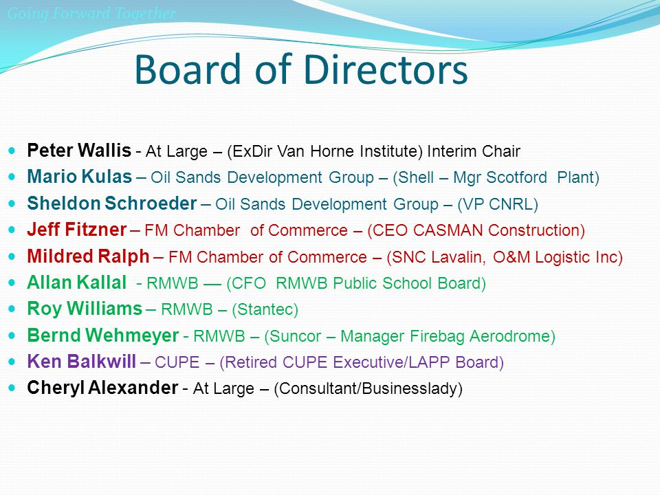 Board of Directors Peter Wallis - At Large – (ExDir Van Horne Institute) Interim Chair Mario Kulas – Oil Sands Development Group – (Shell – Mgr Scotford Plant) Sheldon Schroeder – Oil Sands Development Group – (VP CNRL) Jeff Fitzner – FM Chamber of Commerce – (CEO CASMAN Construction) Mildred Ralph – FM Chamber of Commerce – (SNC Lavalin, O&M Logistic Inc) Allan Kallal - RMWB –– (CFO RMWB Public School Board) Roy Williams – RMWB – (Stantec) Bernd Wehmeyer - RMWB – (Suncor – Manager Firebag Aerodrome) Ken Balkwill – CUPE – (Retired CUPE Executive/LAPP Board) Cheryl Alexander - At Large – (Consultant/Businesslady) Going Forward Together