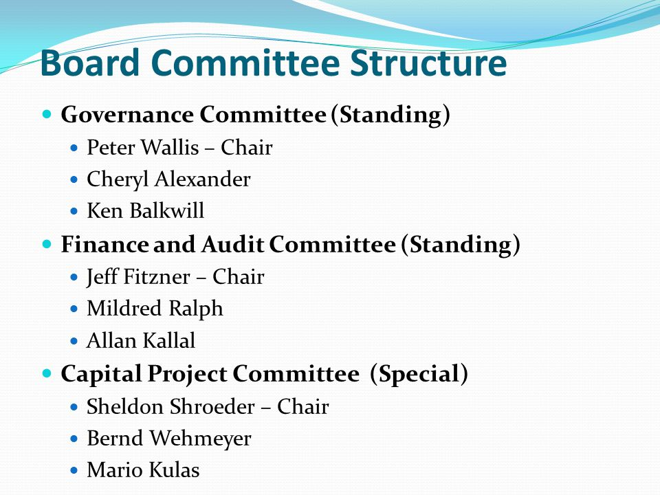 Board Committee Structure Governance Committee (Standing) Peter Wallis – Chair Cheryl Alexander Ken Balkwill Finance and Audit Committee (Standing) Jeff Fitzner – Chair Mildred Ralph Allan Kallal Capital Project Committee (Special) Sheldon Shroeder – Chair Bernd Wehmeyer Mario Kulas