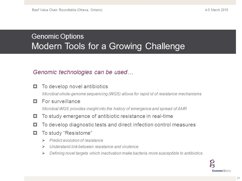 Genomic Options Modern Tools for a Growing Challenge 21 4-5 March 2015 Beef Value Chain Roundtable (Ottawa, Ontario) Genomic technologies can be used…  To develop novel antibiotics Microbial whole-genome sequencing (WGS) allows for rapid id of resistance mechanisms  For surveillance Microbial WGS provides insight into the history of emergence and spread of AMR  To study emergence of antibiotic resistance in real-time  To develop diagnostic tests and direct infection control measures  To study Resistome  Predict evolution of resistance  Understand link between resistance and virulence  Defining novel targets which inactivation make bacteria more susceptible to antibiotics
