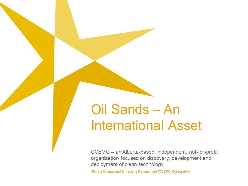 Oil Sands – An International Asset CCEMC – an Alberta-based, independent, not-for-profit organization focused on discovery, development and deployment of clean technology Climate Change and Emissions Management (CCEMC) Corporation