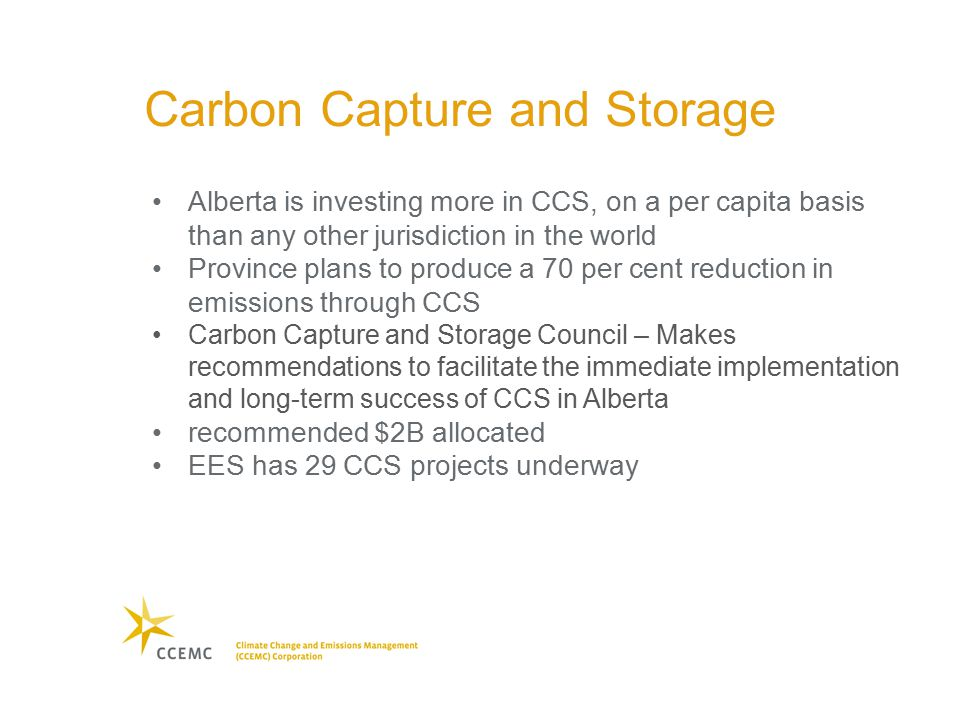 Carbon Capture and Storage Alberta is investing more in CCS, on a per capita basis than any other jurisdiction in the world Province plans to produce a 70 per cent reduction in emissions through CCS Carbon Capture and Storage Council – Makes recommendations to facilitate the immediate implementation and long-term success of CCS in Alberta recommended $2B allocated EES has 29 CCS projects underway