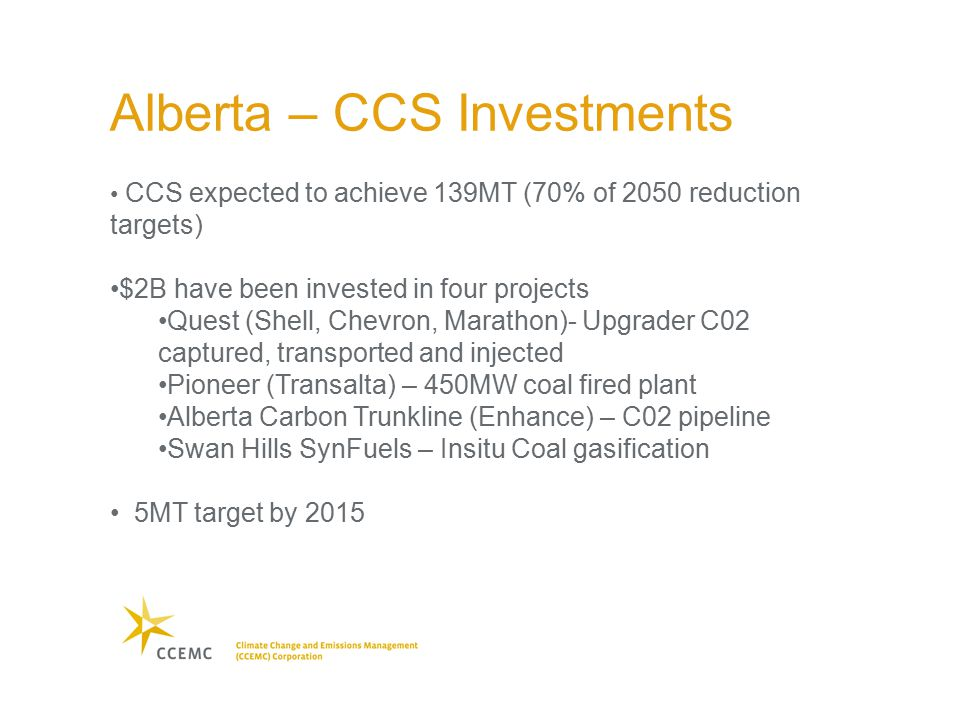 CCS expected to achieve 139MT (70% of 2050 reduction targets) $2B have been invested in four projects Quest (Shell, Chevron, Marathon)- Upgrader C02 captured, transported and injected Pioneer (Transalta) – 450MW coal fired plant Alberta Carbon Trunkline (Enhance) – C02 pipeline Swan Hills SynFuels – Insitu Coal gasification 5MT target by 2015 Alberta – CCS Investments