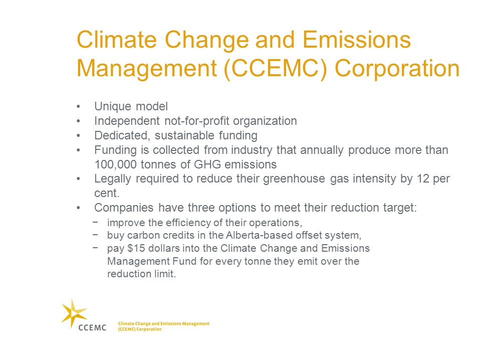 −improve the efficiency of their operations, −buy carbon credits in the Alberta-based offset system, −pay $15 dollars into the Climate Change and Emissions Management Fund for every tonne they emit over the reduction limit.