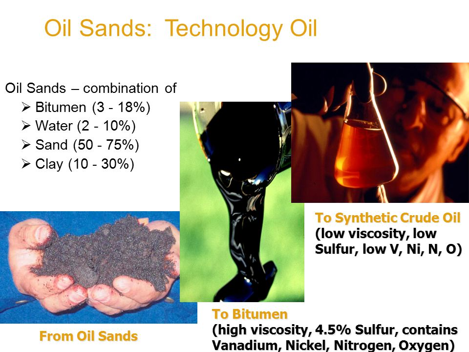 Oil Sands: Technology Oil To Bitumen (high viscosity, 4.5% Sulfur, contains Vanadium, Nickel, Nitrogen, Oxygen) To Synthetic Crude Oil (low viscosity, low Sulfur, low V, Ni, N, O) From Oil Sands From Oil Sands Oil Sands – combination of  Bitumen (3 - 18%)  Water (2 - 10%)  Sand (50 - 75%)  Clay (10 - 30%)