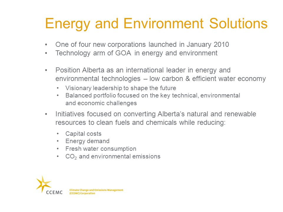 Energy and Environment Solutions One of four new corporations launched in January 2010 Technology arm of GOA in energy and environment Position Alberta as an international leader in energy and environmental technologies – low carbon & efficient water economy Visionary leadership to shape the future Balanced portfolio focused on the key technical, environmental and economic challenges Initiatives focused on converting Alberta's natural and renewable resources to clean fuels and chemicals while reducing: Capital costs Energy demand Fresh water consumption CO 2 and environmental emissions
