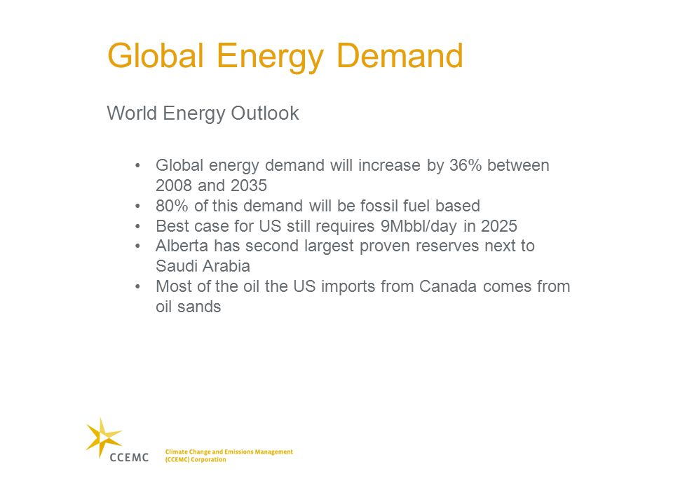 Global energy demand will increase by 36% between 2008 and 2035 80% of this demand will be fossil fuel based Best case for US still requires 9Mbbl/day in 2025 Alberta has second largest proven reserves next to Saudi Arabia Most of the oil the US imports from Canada comes from oil sands Global Energy Demand World Energy Outlook