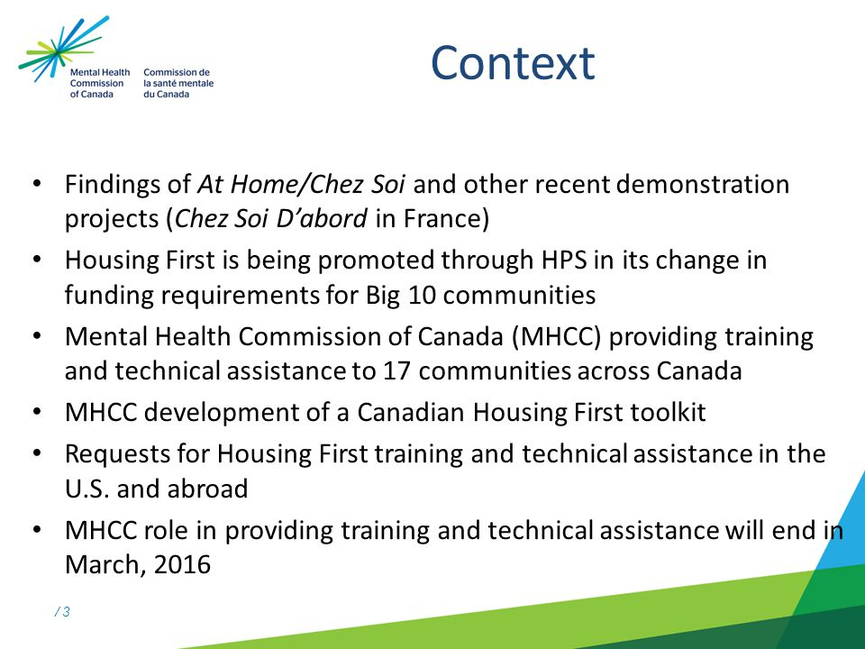/ 3 Context Findings of At Home/Chez Soi and other recent demonstration projects (Chez Soi D'abord in France) Housing First is being promoted through HPS in its change in funding requirements for Big 10 communities Mental Health Commission of Canada (MHCC) providing training and technical assistance to 17 communities across Canada MHCC development of a Canadian Housing First toolkit Requests for Housing First training and technical assistance in the U.S.