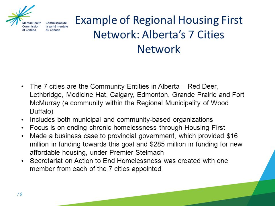/ 9 Example of Regional Housing First Network: Alberta's 7 Cities Network The 7 cities are the Community Entities in Alberta – Red Deer, Lethbridge, Medicine Hat, Calgary, Edmonton, Grande Prairie and Fort McMurray (a community within the Regional Municipality of Wood Buffalo) Includes both municipal and community-based organizations Focus is on ending chronic homelessness through Housing First Made a business case to provincial government, which provided $16 million in funding towards this goal and $285 million in funding for new affordable housing, under Premier Stelmach Secretariat on Action to End Homelessness was created with one member from each of the 7 cities appointed