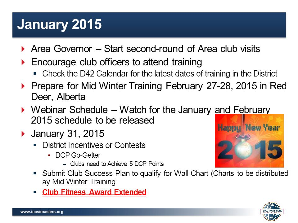 www.toastmasters.org January 2015  Area Governor – Start second-round of Area club visits  Encourage club officers to attend training  Check the D42 Calendar for the latest dates of training in the District  Prepare for Mid Winter Training February 27-28, 2015 in Red Deer, Alberta  Webinar Schedule – Watch for the January and February 2015 schedule to be released  January 31, 2015  District Incentives or Contests DCP Go-Getter –Clubs need to Achieve 5 DCP Points  Submit Club Success Plan to qualify for Wall Chart (Charts to be distributed ay Mid Winter Training  Club Fitness Award Extended