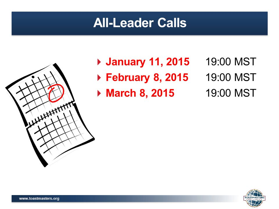 www.toastmasters.org All-Leader Calls  January 11, 201519:00 MST  February 8, 201519:00 MST  March 8, 201519:00 MST