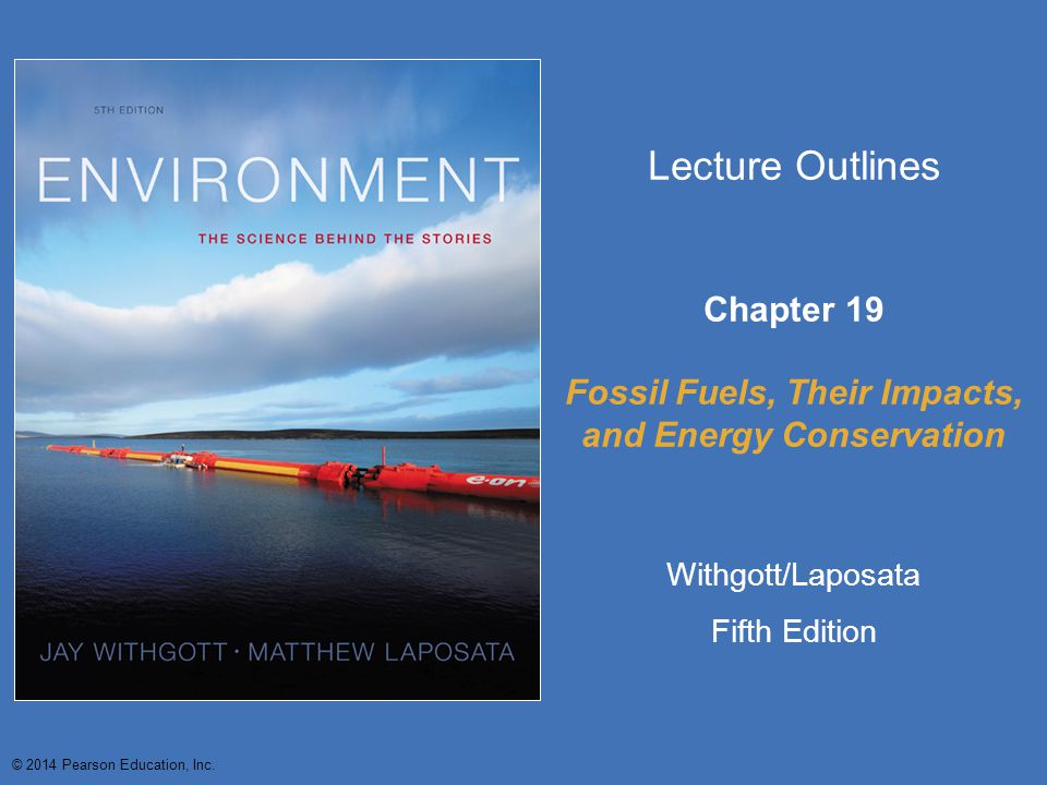 © 2014 Pearson Education, Inc. Lecture Outlines Chapter 19 Fossil Fuels, Their Impacts, and Energy Conservation Withgott/Laposata Fifth Edition