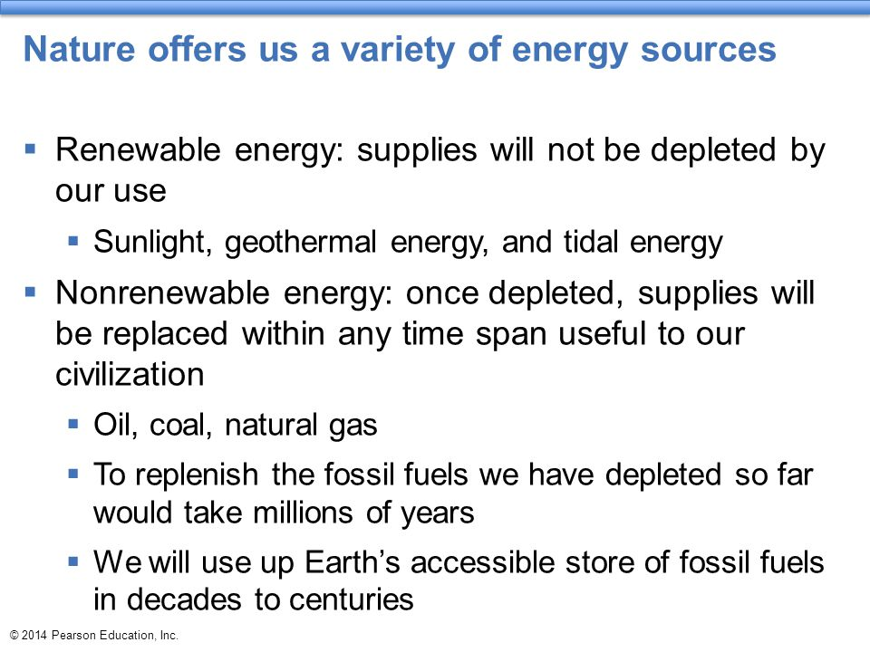 © 2014 Pearson Education, Inc. Nature offers us a variety of energy sources  Renewable energy: supplies will not be depleted by our use  Sunlight, g