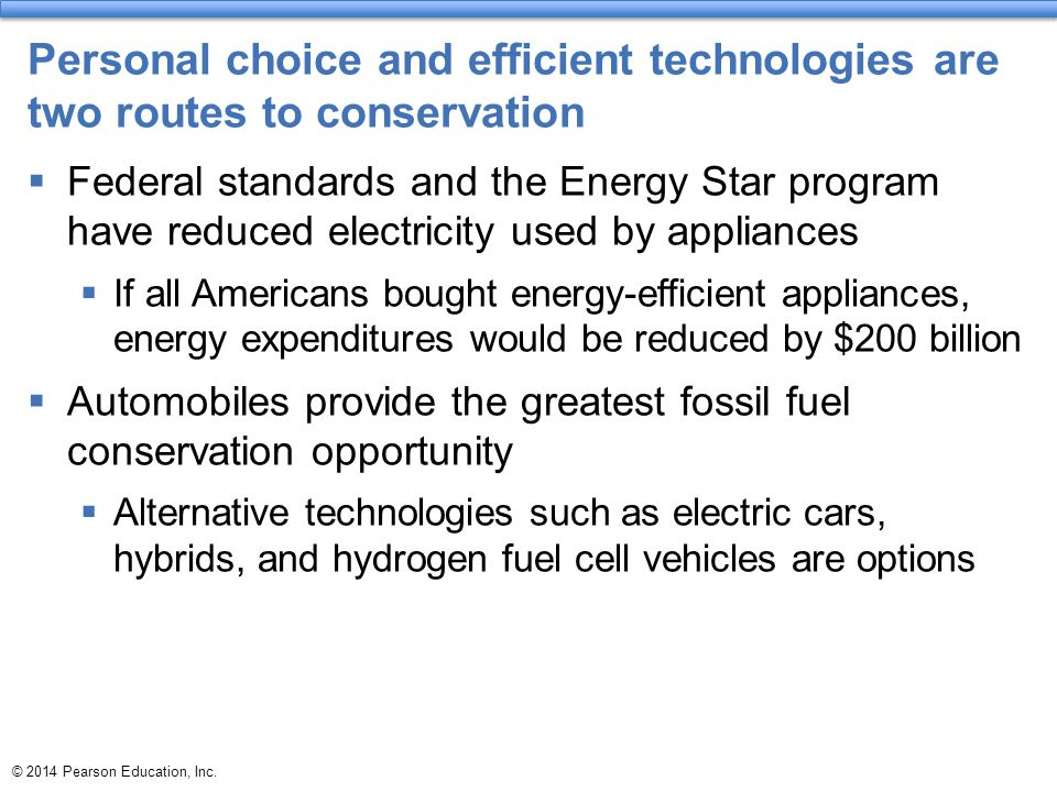 © 2014 Pearson Education, Inc. Personal choice and efficient technologies are two routes to conservation  Federal standards and the Energy Star progr