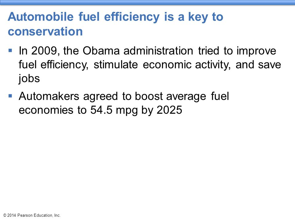 © 2014 Pearson Education, Inc. Automobile fuel efficiency is a key to conservation  In 2009, the Obama administration tried to improve fuel efficienc