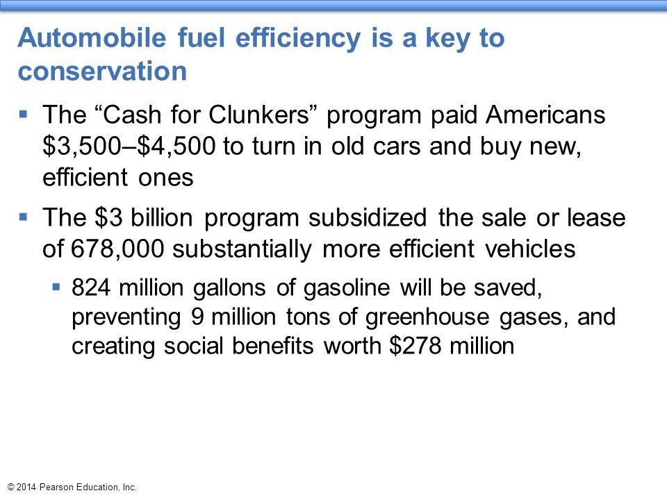 """© 2014 Pearson Education, Inc. Automobile fuel efficiency is a key to conservation  The """"Cash for Clunkers"""" program paid Americans $3,500–$4,500 to t"""