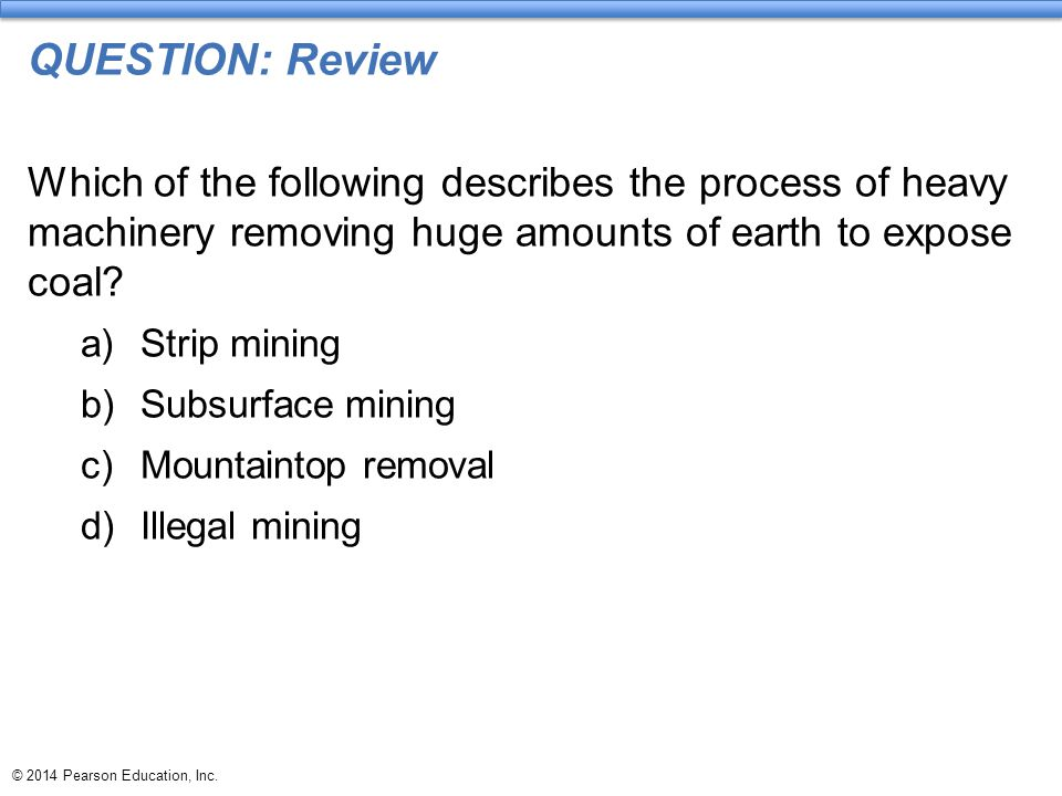© 2014 Pearson Education, Inc. QUESTION: Review Which of the following describes the process of heavy machinery removing huge amounts of earth to expo