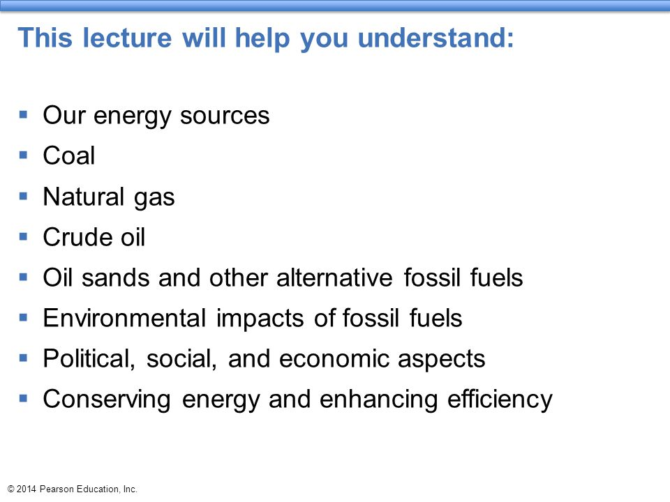 © 2014 Pearson Education, Inc. This lecture will help you understand:  Our energy sources  Coal  Natural gas  Crude oil  Oil sands and other alte