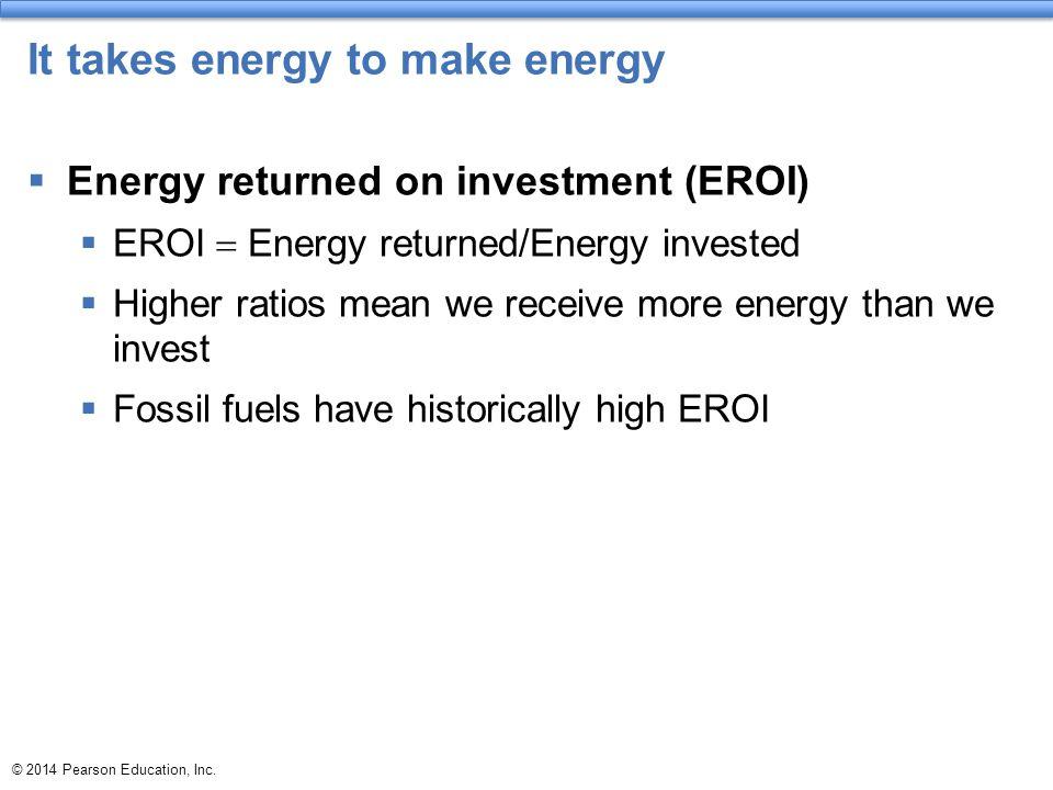 © 2014 Pearson Education, Inc. It takes energy to make energy  Energy returned on investment (EROI)  EROI  Energy returned/Energy invested  Higher