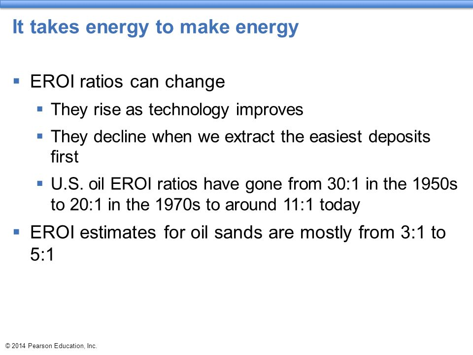 © 2014 Pearson Education, Inc. It takes energy to make energy  EROI ratios can change  They rise as technology improves  They decline when we extra