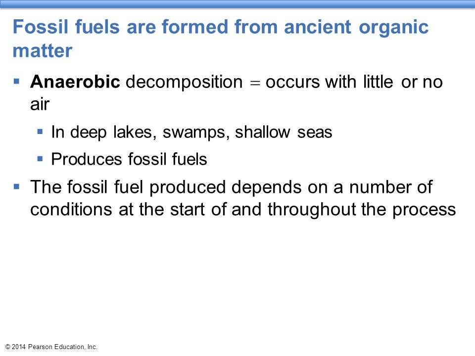© 2014 Pearson Education, Inc. Fossil fuels are formed from ancient organic matter  Anaerobic decomposition  occurs with little or no air  In deep