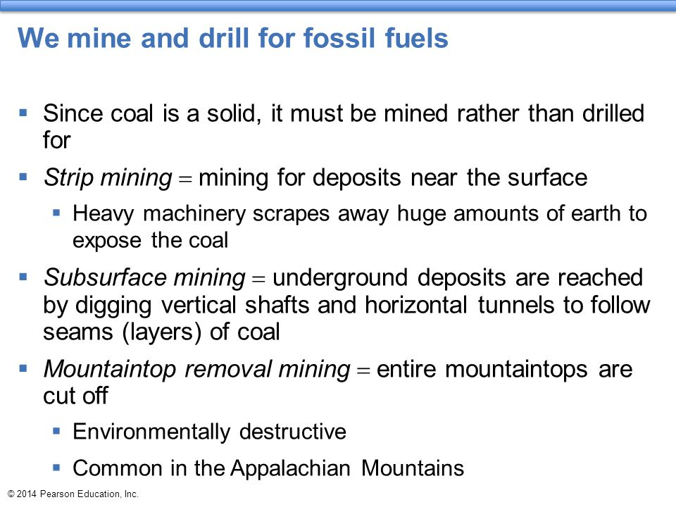 © 2014 Pearson Education, Inc. We mine and drill for fossil fuels  Since coal is a solid, it must be mined rather than drilled for  Strip mining  m