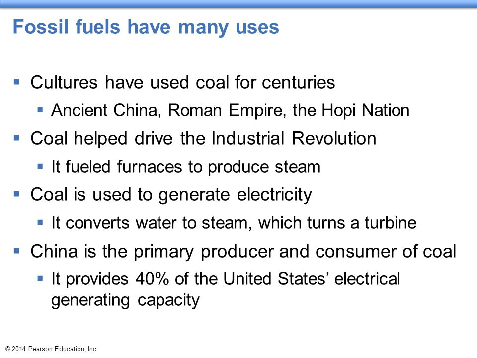 Fossil fuels have many uses  Cultures have used coal for centuries  Ancient China, Roman Empire, the Hopi Nation  Coal helped drive the Industrial