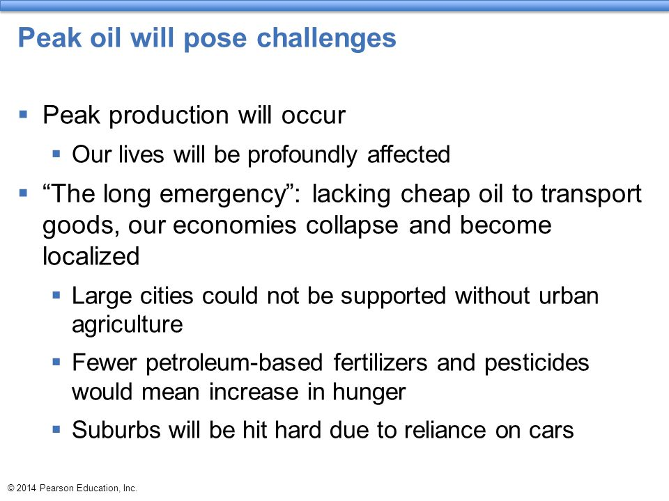 """© 2014 Pearson Education, Inc. Peak oil will pose challenges  Peak production will occur  Our lives will be profoundly affected  """"The long emergenc"""