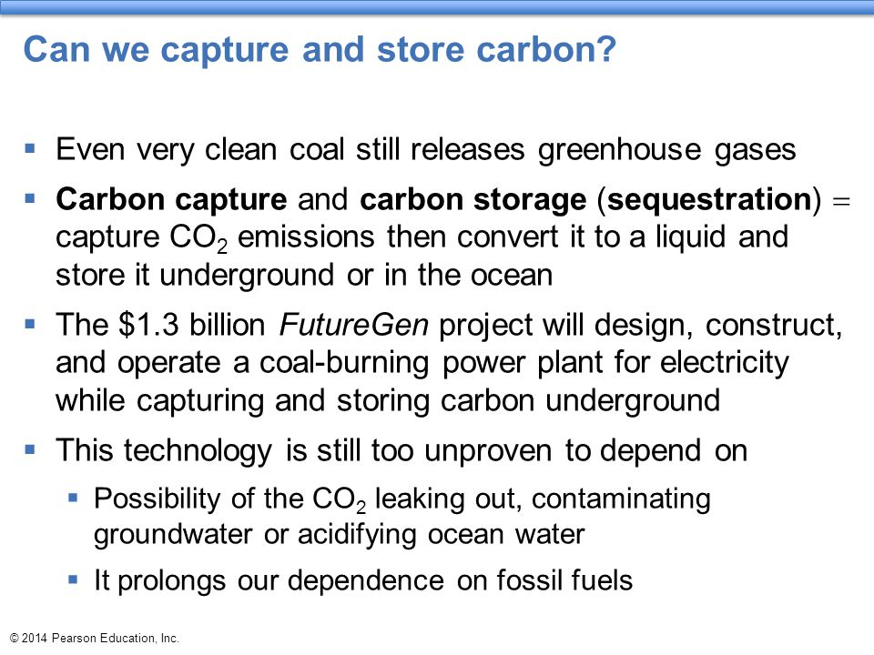 © 2014 Pearson Education, Inc. Can we capture and store carbon?  Even very clean coal still releases greenhouse gases  Carbon capture and carbon sto