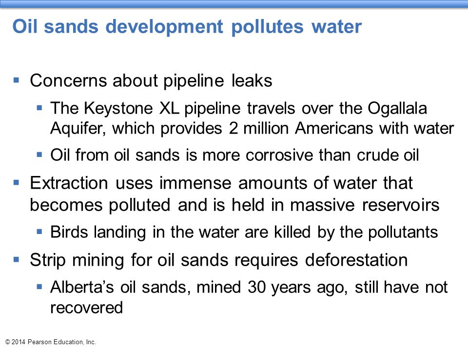 © 2014 Pearson Education, Inc. Oil sands development pollutes water  Concerns about pipeline leaks  The Keystone XL pipeline travels over the Ogalla