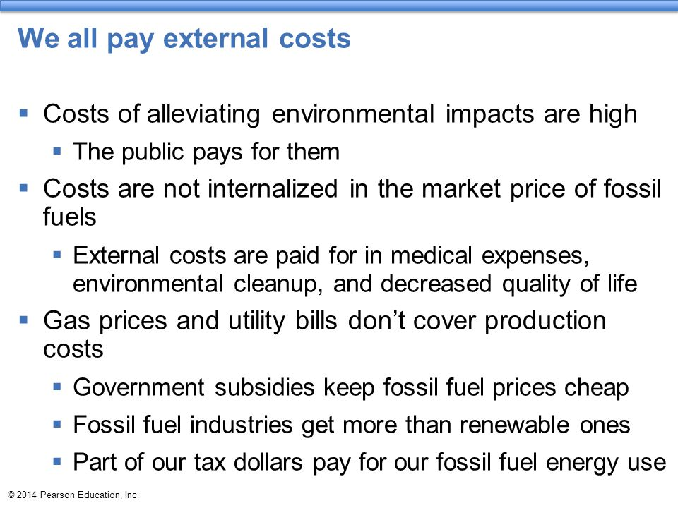 © 2014 Pearson Education, Inc. We all pay external costs  Costs of alleviating environmental impacts are high  The public pays for them  Costs are