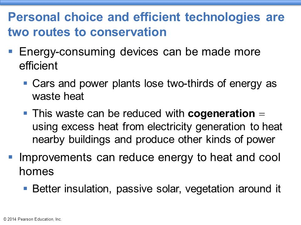 © 2014 Pearson Education, Inc. Personal choice and efficient technologies are two routes to conservation  Energy-consuming devices can be made more e