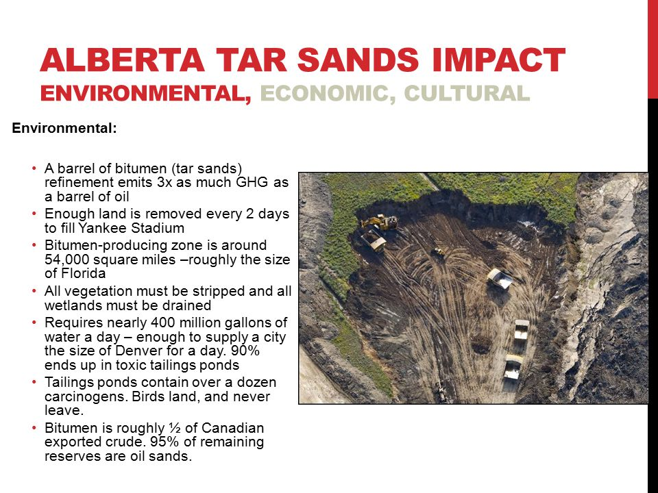 ALBERTA TAR SANDS IMPACT ENVIRONMENTAL, ECONOMIC, CULTURAL Environmental: A barrel of bitumen (tar sands) refinement emits 3x as much GHG as a barrel of oil Enough land is removed every 2 days to fill Yankee Stadium Bitumen-producing zone is around 54,000 square miles –roughly the size of Florida All vegetation must be stripped and all wetlands must be drained Requires nearly 400 million gallons of water a day – enough to supply a city the size of Denver for a day.