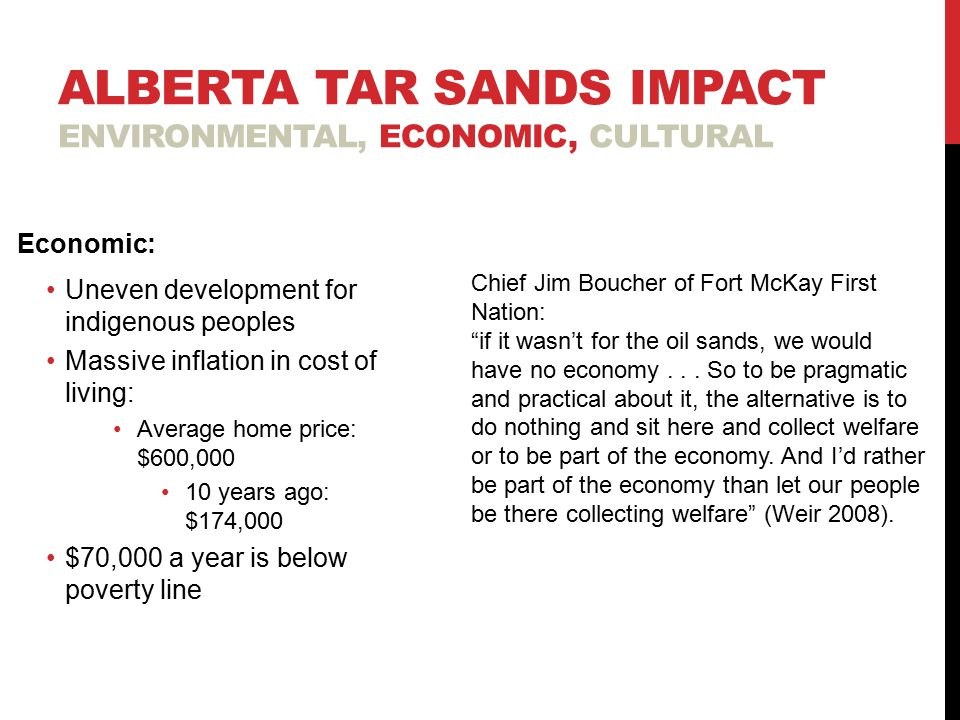 ALBERTA TAR SANDS IMPACT ENVIRONMENTAL, ECONOMIC, CULTURAL Economic: Uneven development for indigenous peoples Massive inflation in cost of living: Average home price: $600,000 10 years ago: $174,000 $70,000 a year is below poverty line Chief Jim Boucher of Fort McKay First Nation: if it wasn't for the oil sands, we would have no economy...